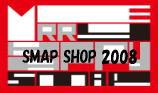 SMAP SHOP 2008 レポはこちらからどうぞ